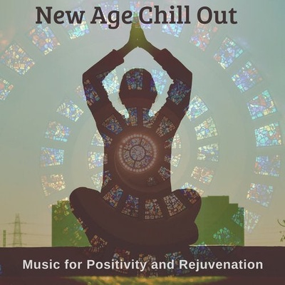New Age Chill Out - Music For Positivity And Rejuvenation